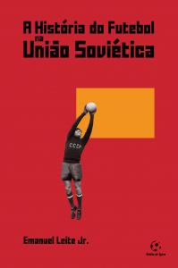 A História do Futebol na União Soviética (Emanuel Leite Junior)